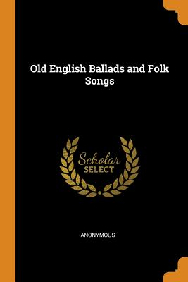 Old English Ballads and Folk Songs - Anonymous