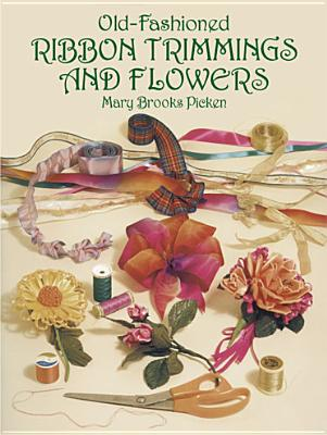 Old-Fashioned Ribbon Trimmings and Flowers - Picken, Mary Brooks