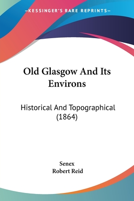 Old Glasgow and Its Environs: Historical and Topographical (1864) - Senex, and Reid, Robert
