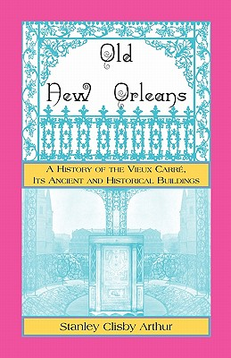 Old New Orleans, a History of the Vieux Carre, Its Ancient and Historical Buildings - Arthur, Stanley