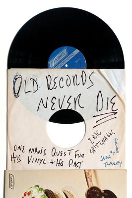 Old Records Never Die: One Man's Quest for His Vinyl and His Past - Spitznagel, Eric, and Tweedy, Jeff (Foreword by)