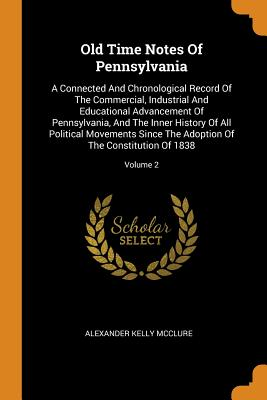 Old Time Notes of Pennsylvania: A Connected and Chronological Record of the Commercial, Industrial and Educational Advancement of Pennsylvania, and the Inner History of All Political Movements Since the Adoption of the Constitution of 1838; Volume 2 - McClure, Alexander Kelly