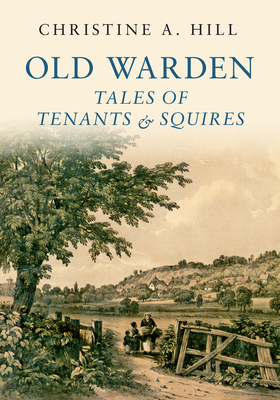 Old Warden: Tales of Tenants and Squires - Hill, Christine, and The Shuttleworth Trust (Contributions by)