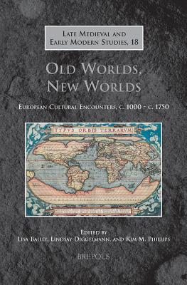 Old Worlds, New Worlds: European Cultural Encounters, C.1000-C.1750 - Bailey, Lisa (Editor), and Diggelmann, Lindsay (Editor), and Phillips, Kim M (Editor)