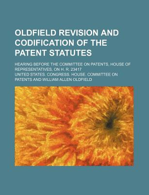 Oldfield Revision and Codification of the Patent Statutes; Hearing Before the Committee on Patents, House of Representatives, on H. R. 23417 - Patents, United States Congress