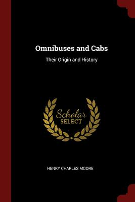 Omnibuses and Cabs: Their Origin and History - Moore, Henry Charles