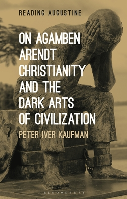 On Agamben, Arendt, Christianity, and the Dark Arts of Civilization - Kaufman, Peter Iver, and Hollingworth, Miles (Editor)