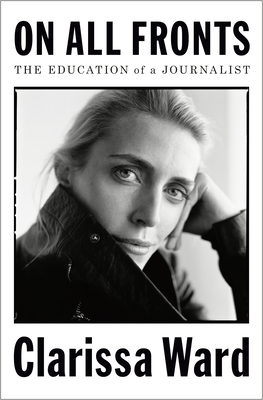 On All Fronts: The Education of a Journalist - Ward, Clarissa