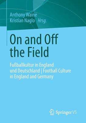 On and Off the Field: Fussballkultur in England Und Deutschland - Football Culture in England and Germany - Waine, Anthony (Editor), and Naglo, Kristian (Editor)