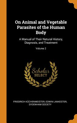 On Animal and Vegetable Parasites of the Human Body: A Manual of Their Natural History, Diagnosis, and Treatment; Volume 2 - Kuchenmeister, Friedrich, and Lankester, Edwin, and Sydenham Society (Creator)