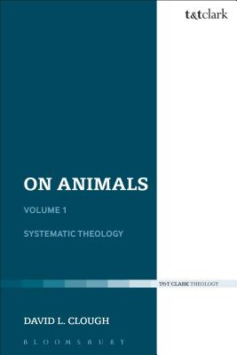 On Animals: Systematic Theology Volume I: Volume I: Systematic Theology - Clough, David L., Dr.