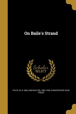 On Baile's Strand - Yeats, W B (William Butler) 1865-1939 (Creator), and Shakespeare Head Press (Creator)