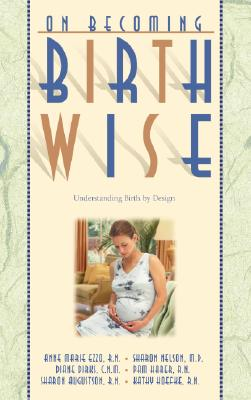 On Becoming Birthwise: Understanding Birth by Design - Ezzo, Anne Marie, and Nelson, Sharon, M.D., and Dirks, Diane