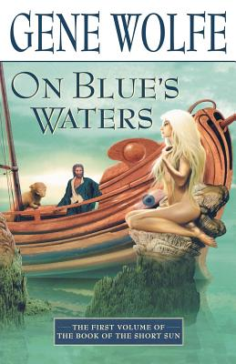 On Blue's Waters: Volume One of 'The Book of the Short Sun' - Wolfe, Gene