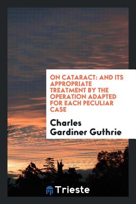 On Cataract: And Its Appropriate Treatment by the Operation Adapted for Each Peculiar Case - Guthrie, Charles Gardiner