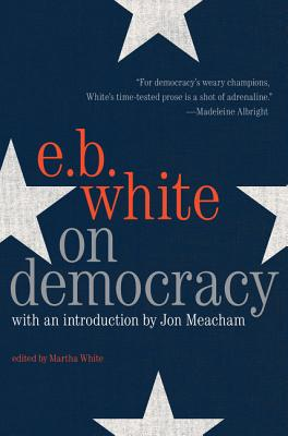 On Democracy - White, E B, and Meacham, Jon (Foreword by)