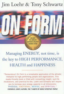 On Form: Achieving High Energy Performance without Sacrificing Health and Happiness and Life Balance - Loehr, James E., and Schwartz, Tony