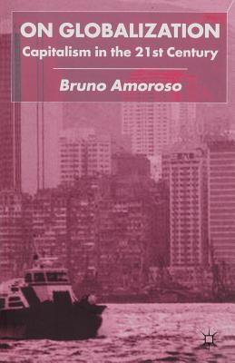 On Globalization: Capitalism in the Twenty-First Century - Amoroso, B