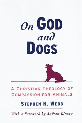 On God and Dogs: A Christian Theology of Compassion for Animals - Webb, Stephen H, and Linzey, Andrew (Foreword by)