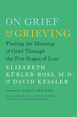 On Grief and Grieving: Finding the Meaning of Grief Through the Five Stages of Loss - Kubler-Ross, and Kessler