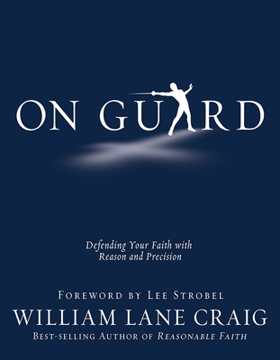 On Guard: Defending Your Faith with Reason and Precision - Craig, William Lane, and Strobel, Lee (Foreword by)