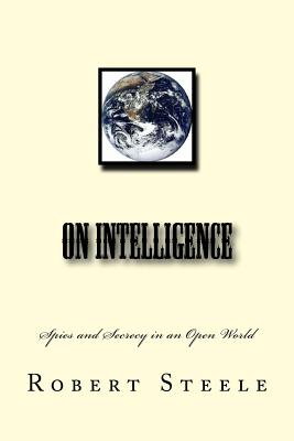 On Intelligence: Spies and Secrecy in an Open World - Steele, Robert David