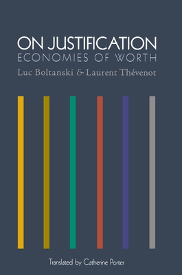 On Justification: Economies of Worth - Boltanski, Luc, and Thevenot, Laurent, and Porter, Catherine, Professor (Translated by)