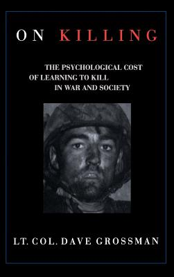 On Killing: The Psychological Cost of Learning to Kill in War and Society - Grossman, Dave, and Grossman, Lt Col Dave