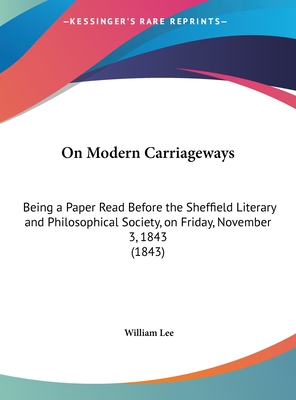 On Modern Carriageways: Being a Paper Read Before the Sheffield Literary and Philosophical Society, on Friday, November 3, 1843 (1843) - Lee, William