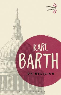 On Religion: The Revelation of God as the Sublimation of Religion - Barth, Karl, and Green, Garrett (Translated with commentary by), and Webster, John (Introduction by)
