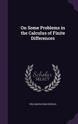 On Some Problems in the Calculus of Finite Differences - MacDonald, William Rae