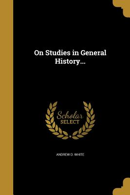On Studies in General History... - White, Andrew D