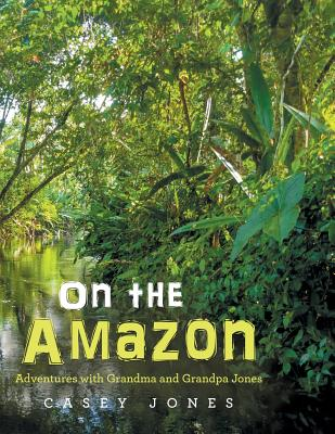 On the Amazon: Adventures with Grandma and Grandpa Jones - Jones, Casey