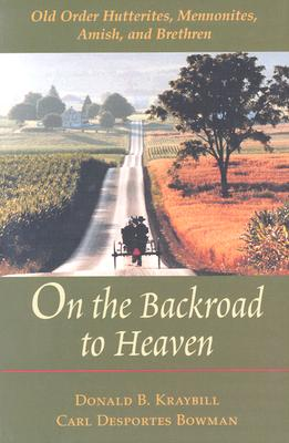 On the Backroad to Heaven: Old Order Hutterites, Mennonites, Amish, and Brethren - Kraybill, Donald B, Professor, and Bowman, Carl Desportes, Professor, and Bowman, Carl F