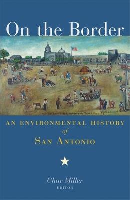 On the Border: An Environmental History of San Antonio - Miller, Char (Editor)