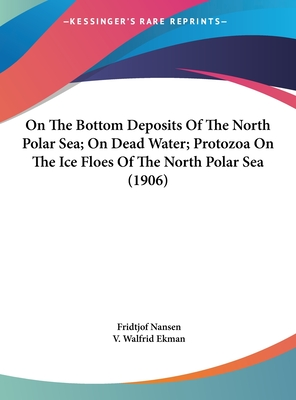 On the Bottom Deposits of the North Polar Sea; On Dead Water; Protozoa on the Ice Floes of the North Polar Sea (1906) - Ekman, V Walfrid, and Nansen, Fridtjof, Dr. (Editor)