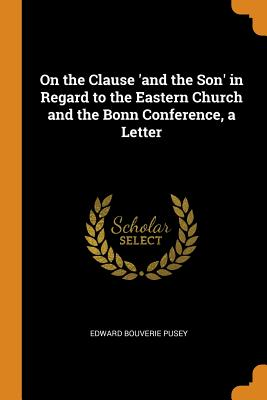 On the Clause 'and the Son' in Regard to the Eastern Church and the Bonn Conference, a Letter - Pusey, Edward Bouverie