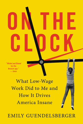 On the Clock: What Low-Wage Work Did to Me and How It Drives America Insane - Guendelsberger, Emily