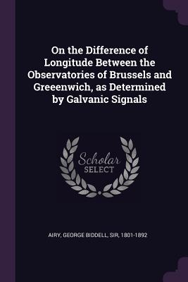 On the Difference of Longitude Between the Observatories of Brussels and Greeenwich, as Determined by Galvanic Signals - Airy, George Biddell, Sir