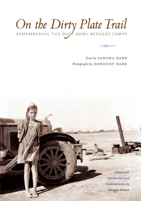 On the Dirty Plate Trail: Remembering the Dust Bowl Refugee Camps - Babb, Sanora, and Wixson, Douglas (Editor), and Babb, Dorothy (Photographer)