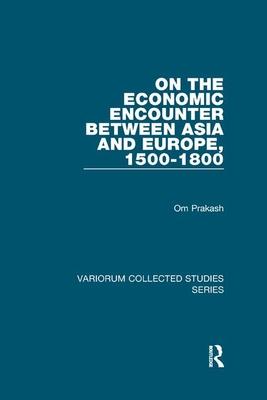 On the Economic Encounter Between Asia and Europe, 1500-1800 - Prakash, Om