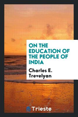 On the Education of the People of India - Trevelyan, Charles E, Sir