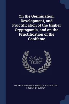 On the Germination, Development, and Fructification of the Higher Cryptogamia, and on the Fructification of the Coniferae - Hofmeister, Wilhelm Friedrich Benedict, and Currey, Frederick