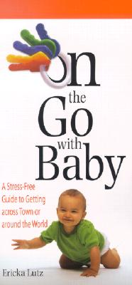 On the Go with Baby: A Stress-Free Guide to Getting Across Town or Around the World - Lutz, Ericka