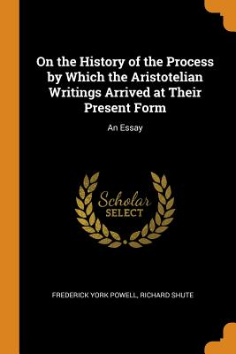 On the History of the Process by Which the Aristotelian Writings Arrived at Their Present Form: An Essay - Powell, Frederick York, and Shute, Richard