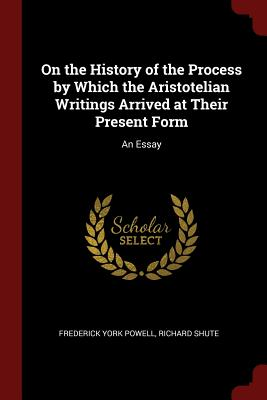 On the History of the Process by Which the Aristotelian Writings Arrived at Their Present Form: An Essay - Powell, Frederick York