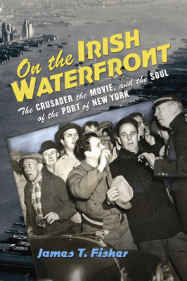 On the Irish Waterfront: The Crusader, the Movie, and the Soul of the Port of New York - Fisher, James Terence, PH.D.