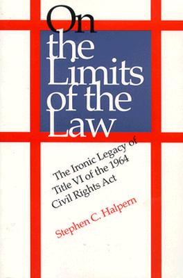 On the Limits of the Law: The Ironic Legacy of Title VI of the 1964 Civil Rights ACT - Halpern, Stephen C, Professor