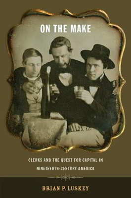 On the Make: Clerks and the Quest for Capital in Nineteenth-Century America - Luskey, Brian P