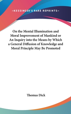 On the Mental Illumination and Moral Improvement of Mankind or an Inquiry Into the Means by Which a General Diffusion of Knowledge and Moral Principle May Be Promoted - Dick, Thomas